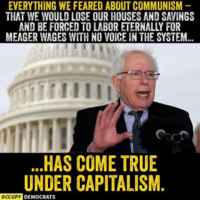 Everything we feared about communism - that we would lose our homes and savings and be forced to labor eternally for meager wages with no voice in the system... has come true under capitalism.