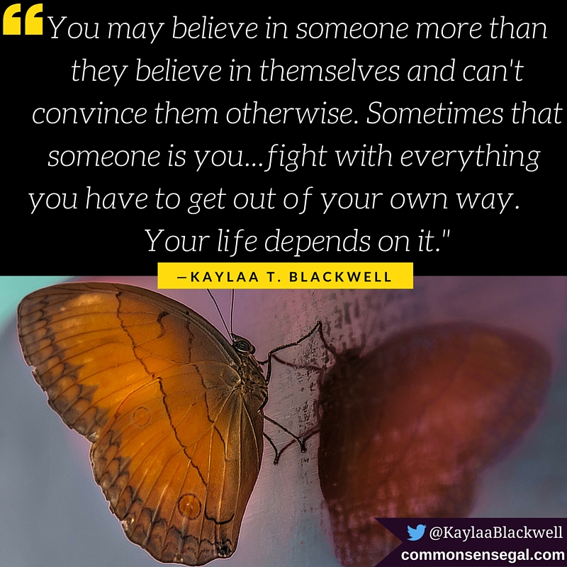 """""""You may believe in someone more than they believe in themselves and can't convince them otherwise. Sometimes that someone is you...fight with everything you have to get out of your own way. Your life depends on it."""" — Kaylaa T. Blackwell"""