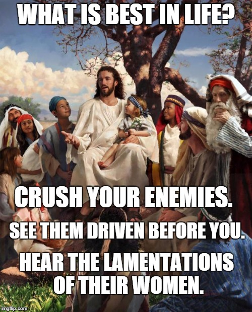 "Republican Jesus meme that reads, ""Crush your enemies, see them driven out before you, hear the lamentation's of their women. """