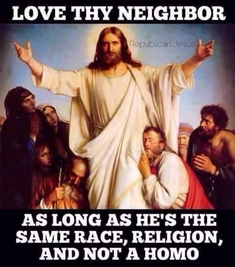 "A Republican Jesus Meme that reads, ""Love Thy Neighbor as long as he's the same race and religion and not a homo."""