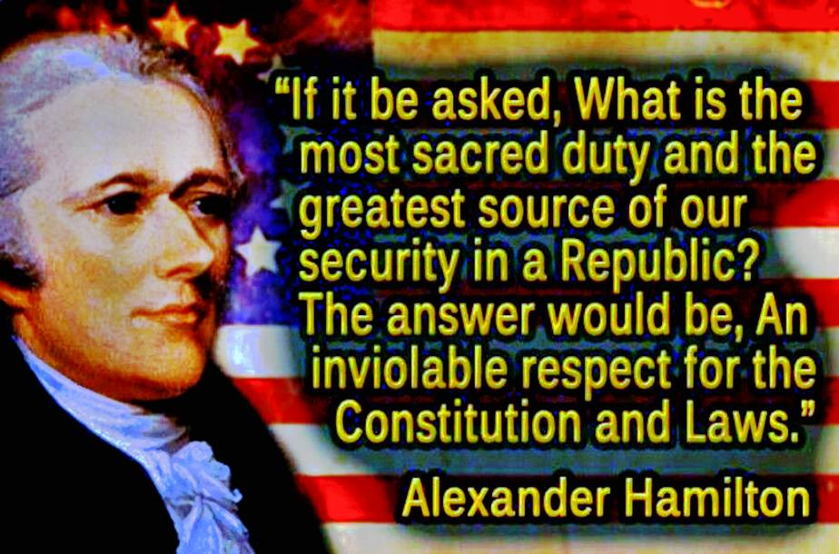 A quote from Alexander Hamilton: If it were to be asked, What is the most sacred duty and the greatest source of security in a Republic? the answer would be, An inviolable respect for the Constitution and Laws—the first growing out of the last. It is by this, in a great degree, that the rich and powerful are to be restrained from enterprises against the common liberty—operated upon by the influence of a general sentiment, by their interest in the principle, and by the obstacles which the habit it produces erects against innovation and encroachment. It is by this, in a still greater degree, that caballers, intriguers, and demagogues are prevented from climbing on the shoulders of faction to the tempting seats of usurpation and tyranny.